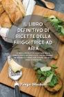 Il libro definitivo di ricette della friggitrice ad aria: Le migliori ricette gustose della friggitrice ad aria, pasti veloci pronti in 25 minuti o me Cover Image