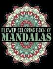 Flower Coloring Book of Mandalas: The Mandala Coloring Book Variety of Mixed Mandala Designs ... Coloring Pages Relaxing Adult Teen Color Challenging Cover Image