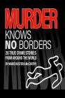 Murder knows no Borders: 26 True Crime Stories from around the world Cover Image
