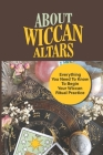 About Wiccan Altars: Everything You Need To Know To Begin Your Wiccan Ritual Practice: The Role Of The Altar Cover Image