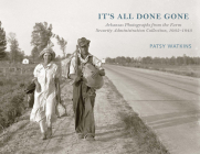 It's All Done Gone: Arkansas Photographs from the Farm Security Administration Collection, 1935-1943 Cover Image