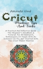 Cricut Machine Tips And Tricks: A Practical And Effective Guide The Beginner's Handbook & Tutorial. For All Hobbyists, Enthusiasts Or People With An I Cover Image