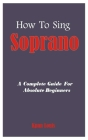 How To Sing Soprano: A Complete Guide For Absolute Beginners Cover Image