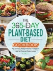 The 365-Day Plant-Based Diet Cookbook: Easy and Yummy Whole Food Recipes on a Budget for Plant-Based Eating All Through the Year with 30 Day Meal Plan Cover Image