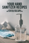 Your Hand Sanitizer Recipes: A Practical Guide To Make Anti-Bacterial Hand Sanitizers: Healthier Lifestyle Cover Image