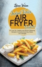 Instant Vortex Air fryer Cookbook: 50 Low-Fat, Healthy and Mouth-Watering Recipes For Quick And Easy Meals On A Budget Cover Image