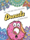 Fun Cute And Stress Relieving Donuts Coloring Book: Find Relaxation And Mindfulness with Stress Relieving Color Pages Made of Beautiful Black and Whit Cover Image
