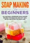 Soap Making for Beginners: All-natural Homemade Soap Making Recipes for Sensitive and Soft Skin, Detox and Effective Skin Care Cover Image