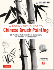 A Beginner's Guide to Chinese Brush Painting: 35 Painting Activities from Calligraphy to Animals to Landscapes Cover Image