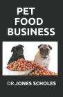 Pet Food Business: The Successful Guide On How To Start Pet Food Business And Make Huge Cash On It Cover Image