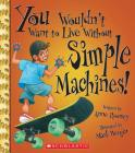 You Wouldn't Want to Live Without Simple Machines! (You Wouldn't Want to Live Without…) (You Wouldn't Want to Live Without...) Cover Image
