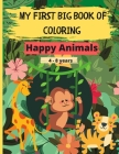 My First Big Book of Coloring - Happy Animals: 60 Beautiful and relaxing drawings to color of birds, butterflies, woodland, farm animals and pets for Cover Image