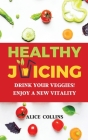 Healthy Juicing: Drink Your Veggies! Enjoy a New Vitality Cover Image
