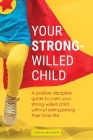 Your Strong-Willed Child: A Positive Discipline Guide to Calm Your Strong-Willed Child Without Extinguishing Their Inner Fire Cover Image