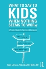 What to Say to Kids When Nothing Seems to Work: A Practical Guide for Parents and Caregivers Cover Image