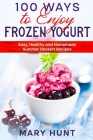 100 Ways to Enjoy Frozen Yogurt: Easy, Healthy and Homemade Summer Dessert Recipes Cover Image