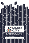 Maker City: A Practical Guide for Reinventing American Cities Cover Image