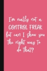 I'm Really Not A Control Freak But Can I Show You The Right Way To Do That?: A Cute + Funny Office Humor Notebook - Colleague Gifts - Cool Gag Gifts F Cover Image