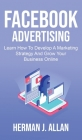 Facebook Advertising: Learn How To Develop A Marketing Strategy And Grow Your Business Online Cover Image