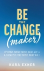 Be the Change(maker): Lessons from Those Who Are & A Catalyst for Those Who Will Cover Image