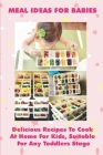 Meal Ideas For Babies: Delicious Recipes To Cook At Home For Kids, Suitable For Any Toddlers Stage: Baby And Toddler Meal Ideas Cover Image