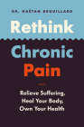 Rethink Chronic Pain: Relieve Suffering, Heal Your Body, Own Your Health Cover Image