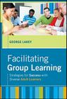 Facilitating Group Learning: Strategies for Success with Adult Learners (Jossey Bass: Adult & Continuing Education) Cover Image