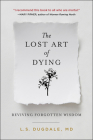 The Lost Art of Dying: Reviving Forgotten Wisdom Cover Image