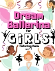 Dream Ballerina Coloring Book For Girls Ages 4-8: Gift For Pretty Dancer Who Loves Ballet - Cute & Simple Book For Creative Girls Ages 3-5 - Dance Act Cover Image