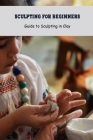 Sculpting for Beginners: Guide to Sculpting in Clay: Craft Book for Kids Cover Image