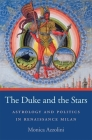 The Duke and the Stars: Astrology and Politics in Renaissance Milan (I Tatti Studies in Italian Renaissance History #5) Cover Image