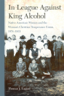 In League Against King Alcohol: Native American Women and the Woman's Christian Temperance Union, 1874-1933 Cover Image