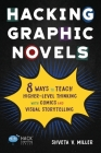 Hacking Graphic Novels: 8 Ways to Teach Higher-Level Thinking with Comics and Visual Storytelling (Hack Learning #25) Cover Image