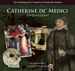 Catherine De' Medici the Black Queen (Thinking Girl's Treasury of Dastardly Dames) Cover Image