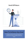 How To Achieve Any Goal: Everything You Need To Know About Getting What You Want Out Of Life Through Setting And Achieving Your Goals and Follo Cover Image