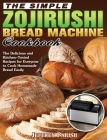 The Simple Zojirushi Bread Machine Cookbook: The Delicious and Kitchen-Tested Recipes for Everyone to Cook Homemade Bread Easily Cover Image