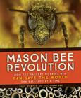 Mason Bee Revolution: How the Hardest Working Bee Can Save the World - One Backyard at a Time Cover Image