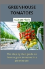 Green House Tomatoes: Step by Step on how to grow tomato in a greenhouse Cover Image