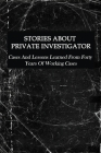 Stories About Private Investigator: Cases And Lessons Learned From Forty Years Of Working Cases: Private Investigator Cover Image