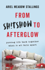 From Sh!tshow to Afterglow: Putting Life Back Together When It All Falls Apart Cover Image