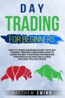 Day Trading for Beginners: How to Trade and Make Money with Day Trading Through a Beginner Guide to Learn the Best Strategies for Creating Your P Cover Image