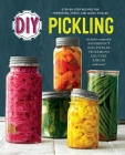 DIY Pickling: Step-By-Step Recipes for Fermented, Fresh, and Quick Pickles Cover Image