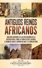 Antiguos reinos africanos: Una guía fascinante de las civilizaciones de la antigua África, como la tierra de Punt, Cartago, el Reino de Axum, el Cover Image