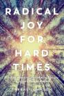 Radical Joy for Hard Times: Finding Meaning and Making Beauty in Earth's Broken Places Cover Image
