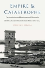 Empire and Catastrophe: Decolonization and Environmental Disaster in North Africa and Mediterranean France since 1954 (France Overseas: Studies in Empire and Decolonization) Cover Image