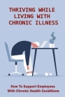 Thriving While Living With Chronic Illness: How To Support Employees With Chronic Health Conditions: Chronic Pain Management Techniques Cover Image