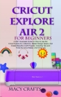Cricut Explore Air 2 for Beginners: A 2021 Illustrated Guide on How to Use the Cricut Explore Air 2 Machine, Master Design Space, And Create Beautiful Cover Image