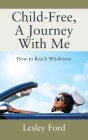Child-Free, A Journey With Me!: How to Reach Wholeness Cover Image