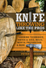 Knife Throwing Like the Pros: Throwing Techniques, Knives & Axes, Rules, Mental Preparation & More Cover Image