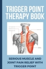 Trigger Point Therapy Book: Serious Muscle And Joint Pain Relief With Trigger Point: Pain Management Books Cover Image